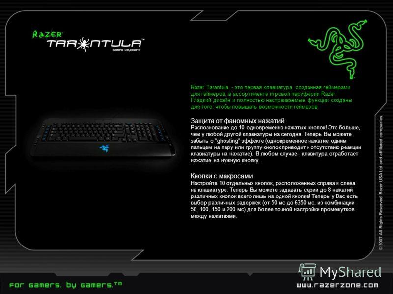 Razer Tarantula - это первая клавиатура, созданная геймерами для геймеров, в ассортименте игровой периферии Razer. Гладкий дизайн и полностью настраиваемые функции созданы для того, чтобы повышать возможности геймеров. Защита от фаномных нажатий Расп
