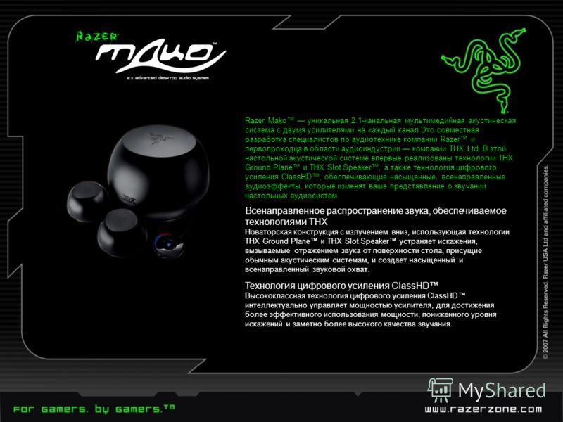 Razer Mako уникальная 2.1-канальная мультимедийная акустическая система с двумя усилителями на каждый канал Это совместная разработка специалистов по аудиотехнике компании Razer и первопроходца в области аудиоиндустрии компании THX Ltd. В этой настол