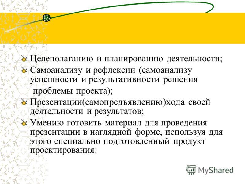 Целеполаганию и планированию деятельности; Самоанализу и рефлексии (самоанализу успешности и результативности решения проблемы проекта); Презентации(самопредъявлению)хода своей деятельности и результатов; Умению готовить материал для проведения презе