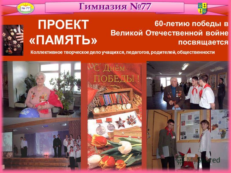 ПРОЕКТ «ПАМЯТЬ» 60-летию победы в Великой Отечественной войне посвящается Коллективное творческое дело учащихся, педагогов, родителей, общественности