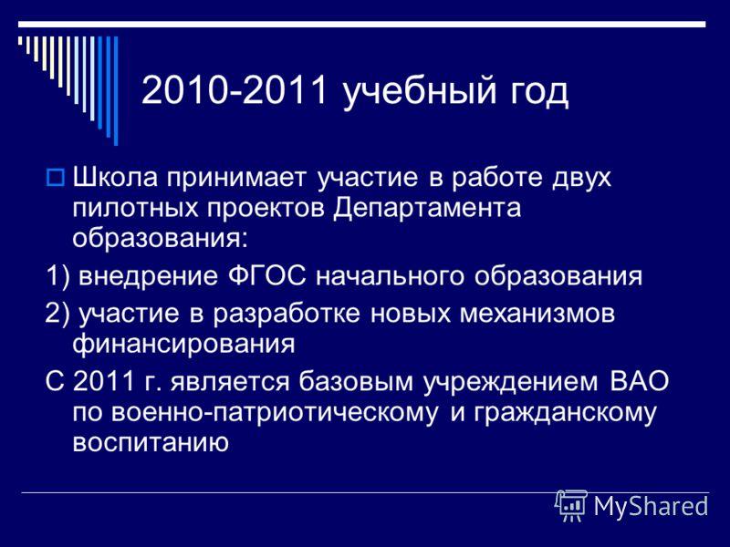 2010-2011 учебный год Школа принимает участие в работе двух пилотных проектов Департамента образования: 1) внедрение ФГОС начального образования 2) участие в разработке новых механизмов финансирования С 2011 г. является базовым учреждением ВАО по вое