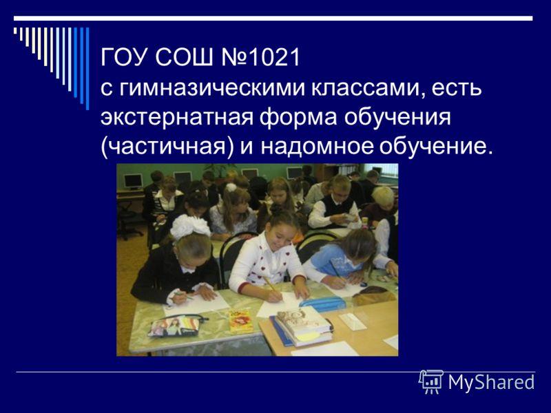 ГОУ СОШ 1021 с гимназическими классами, есть экстернатная форма обучения (частичная) и надомное обучение.