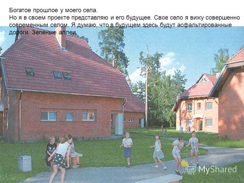 Богатое прошлое у моего села. Но я в своем проекте представляю и его будущее. Свое село я вижу совершенно современным селом. Я думаю, что в будущем здесь будут асфальтированные дороги. Зеленые аллеи.