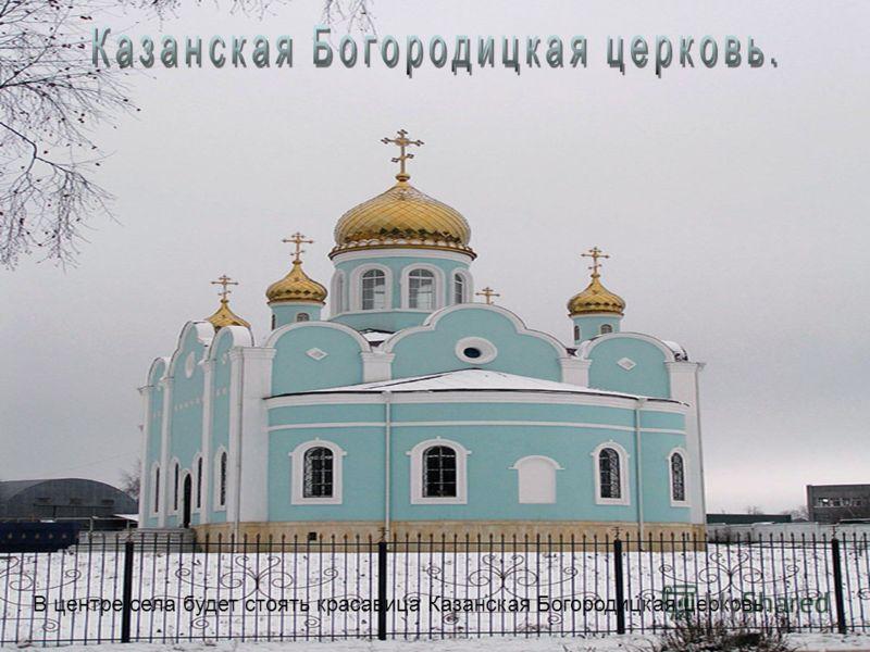 В центре села будет стоять красавица Казанская Богородицкая церковь.