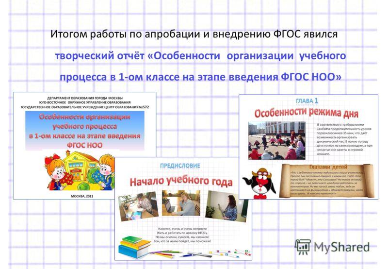 Итогом работы по апробации и внедрению ФГОС явился творческий отчёт «Особенности организации учебного процесса в 1-ом классе на этапе введения ФГОС НОО»