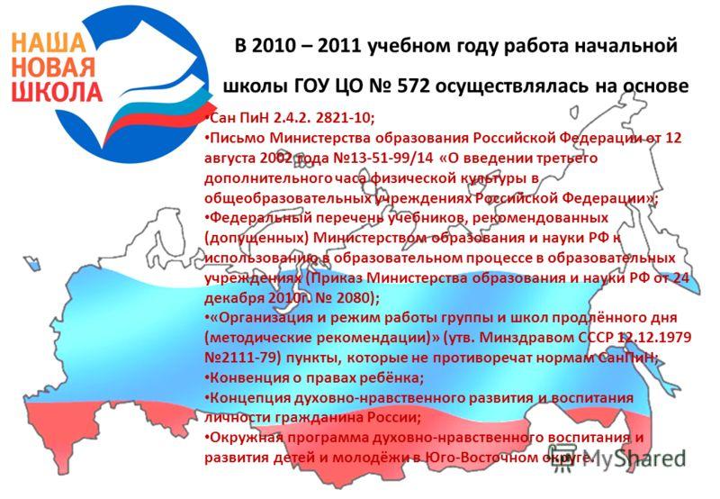 В 2010 – 2011 учебном году работа начальной школы ГОУ ЦО 572 осуществлялась на основе Сан ПиН 2.4.2. 2821-10; Письмо Министерства образования Российской Федерации от 12 августа 2002 года 13-51-99/14 «О введении третьего дополнительного часа физическо