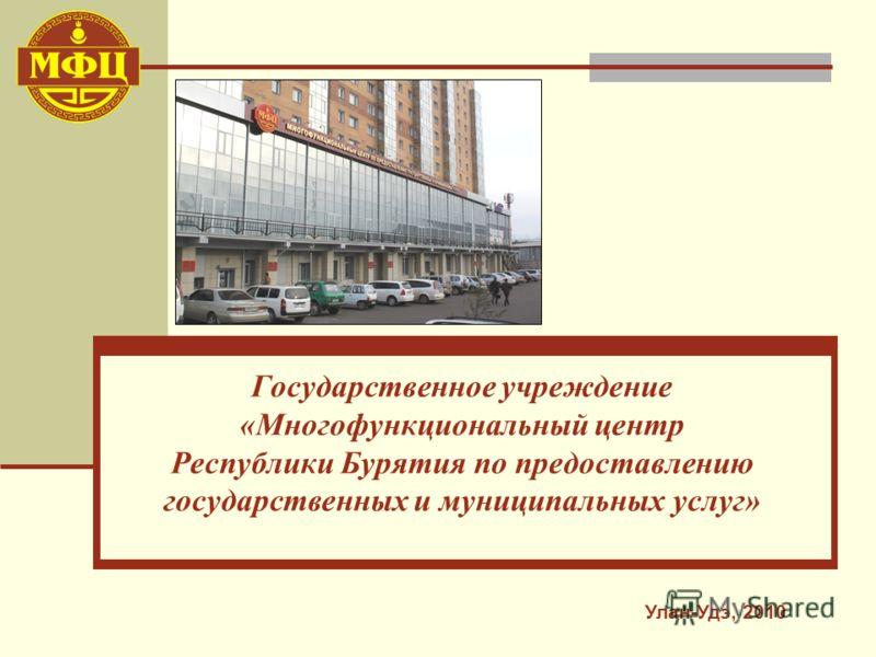 Государственное учреждение «Многофункциональный центр Республики Бурятия по предоставлению государственных и муниципальных услуг» Улан-Удэ, 2010