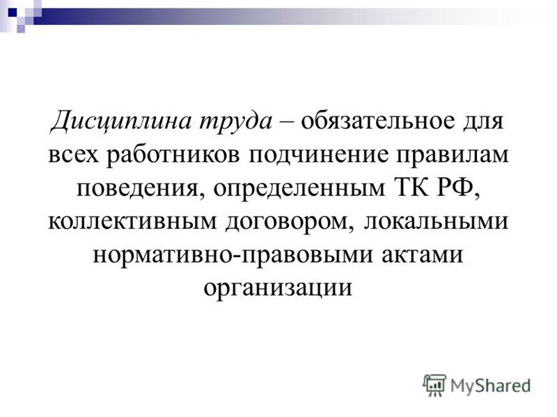 Дисциплина труда – обязательное для всех работников подчинение правилам поведения, определенным ТК РФ, коллективным договором, локальными нормативно-правовыми актами организации