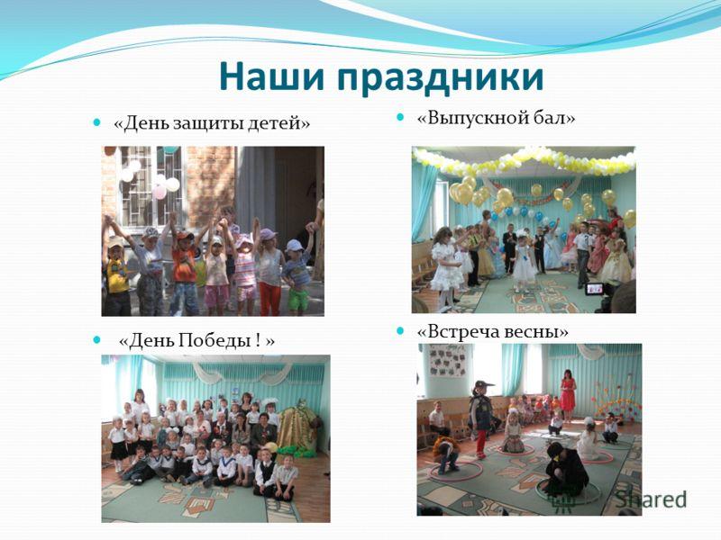 Наши праздники «День защиты детей» «Выпускной бал» «День Победы ! » «Встреча весны»