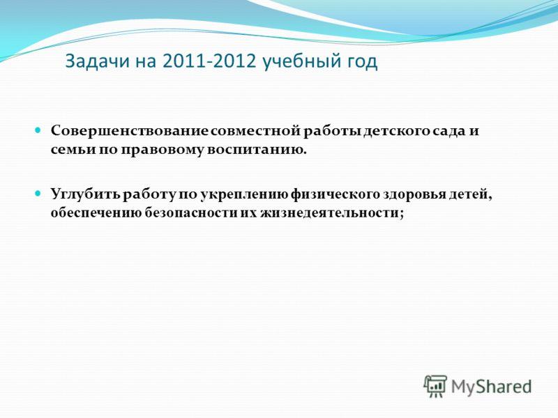 Задачи на 2011-2012 учебный год Совершенствование совместной работы детского сада и семьи по правовому воспитанию. Углубить работу по укреплению физического здоровья детей, обеспечению безопасности их жизнедеятельности ;