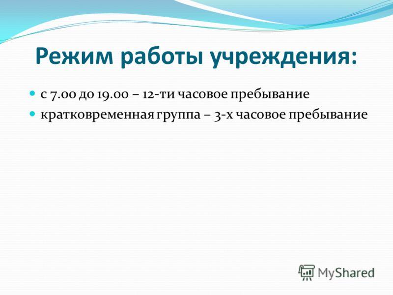 Режим работы учреждения: с 7.00 до 19.00 – 12-ти часовое пребывание кратковременная группа – 3-х часовое пребывание