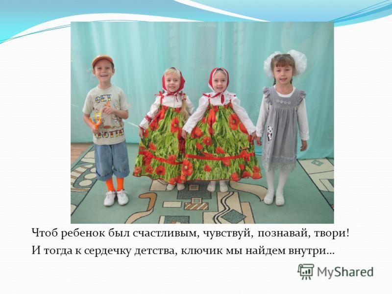 Чтоб ребенок был счастливым, чувствуй, познавай, твори! И тогда к сердечку детства, ключик мы найдем внутри…