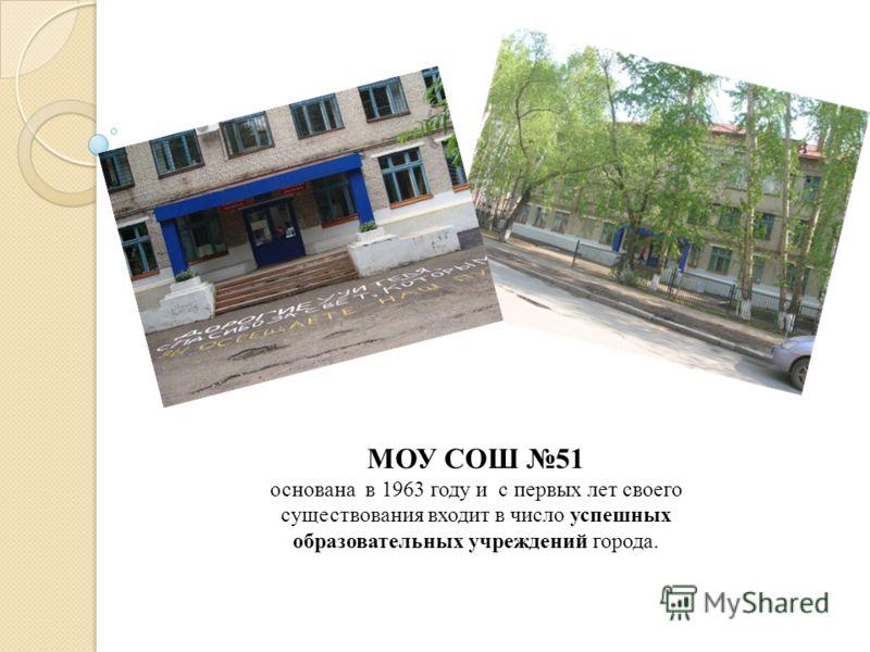 МОУ СОШ 51 основана в 1963 году и с первых лет своего существования входит в число успешных образовательных учреждений города.