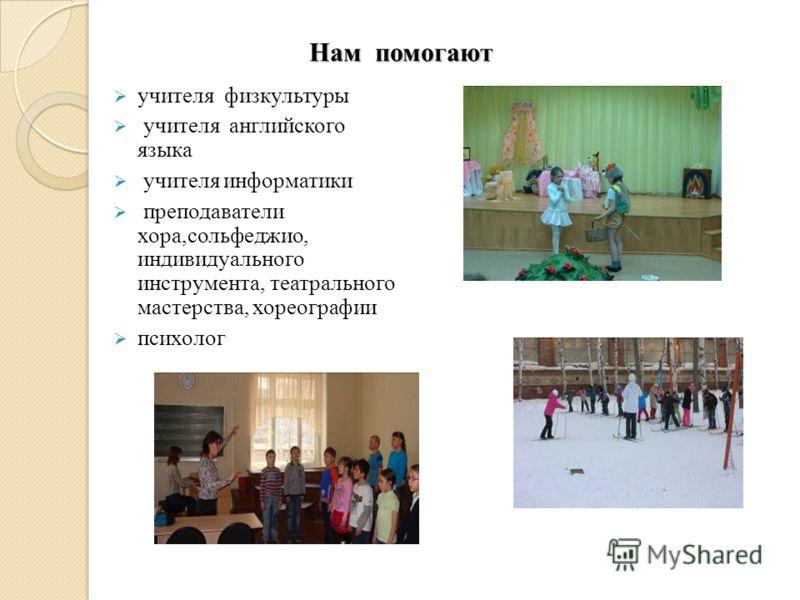 Нам помогают учителя физкультуры учителя английского языка учителя информатики преподаватели хора,сольфеджио, индивидуального инструмента, театрального мастерства, хореографии психолог