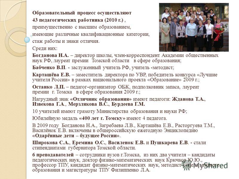 Образовательный процесс осуществляют 43 педагогических работника (2010 г.), преимущественно с высшим образованием, имеющие различные квалификационные категории, стаж работы и знаки отличия. Среди них: Богданова Н.А. – директор школы, член-корреспонде