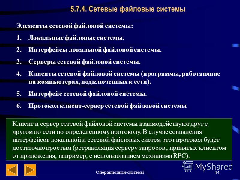 Операционные системы44 5.7.4. Сетевые файловые системы Элементы сетевой файловой системы: 1.Локальные файловые системы. 2.Интерфейсы локальной файловой системы. 3.Серверы сетевой файловой системы. 4.Клиенты сетевой файловой системы (программы, работа