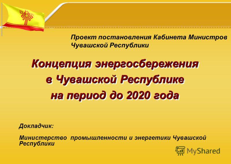 Концепция энергосбережения в Чувашской Республике на период до 2020 года Докладчик: Министерство промышленности и энергетики Чувашской Республики Проект постановления Кабинета Министров Чувашской Республики