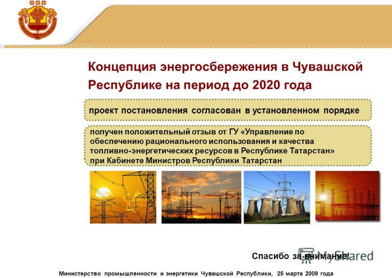 Концепция энергосбережения в Чувашской Республике на период до 2020 года проект постановления согласован в установленном порядке получен положительный отзыв от ГУ «Управление по обеспечению рационального использования и качества топливно-энергетическ