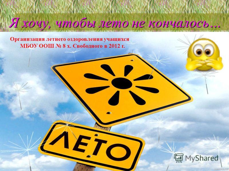 Я хочу, чтобы лето не кончалось… Я хочу, чтобы лето не кончалось… Организация летнего оздоровления учащихся МБОУ ООШ 8 х. Свободного в 2012 г.