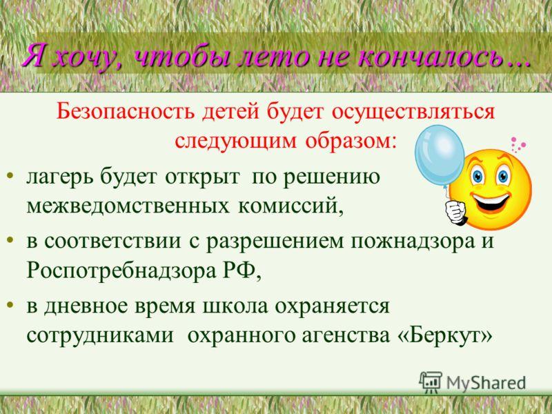 Я хочу, чтобы лето не кончалось… Я хочу, чтобы лето не кончалось… Безопасность детей будет осуществляться следующим образом: лагерь будет открыт по решению межведомственных комиссий, в соответствии с разрешением пожнадзора и Роспотребнадзора РФ, в дн