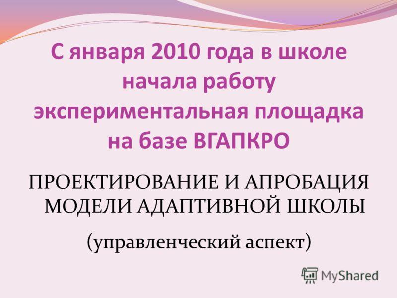 С января 2010 года в школе начала работу экспериментальная площадка на базе ВГАПКРО ПРОЕКТИРОВАНИЕ И АПРОБАЦИЯ МОДЕЛИ АДАПТИВНОЙ ШКОЛЫ (управленческий аспект)