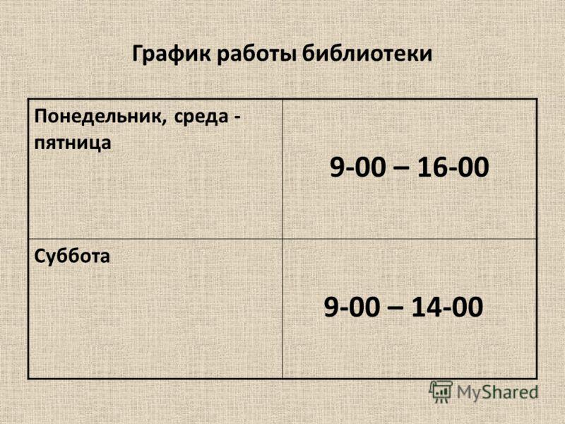График работы библиотеки Понедельник, среда - пятница 9-00 – 16-00 Суббота 9-00 – 14-00