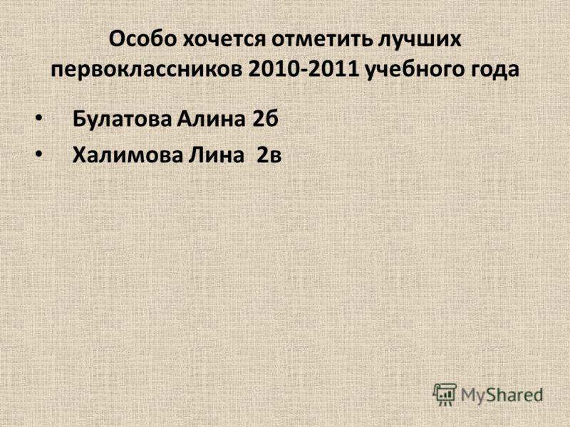 Особо хочется отметить лучших первоклассников 2010-2011 учебного года Булатова Алина 2б Халимова Лина 2в
