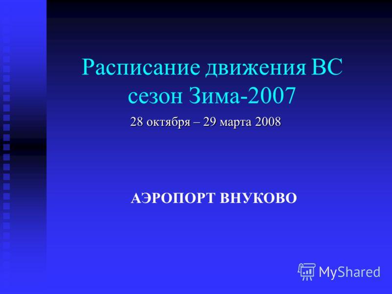 Расписание движения ВС сезон Зима-2007 28 октября – 29 марта 2008 АЭРОПОРТ ВНУКОВО