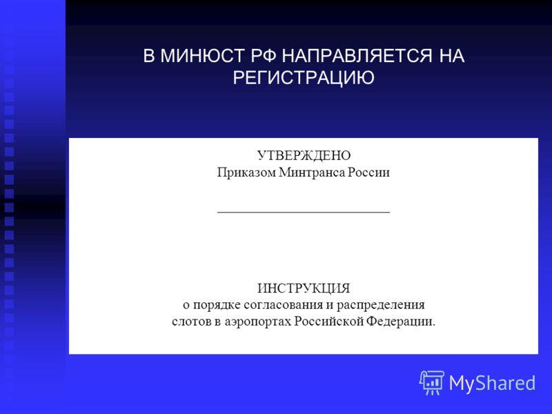 УТВЕРЖДЕНО Приказом Минтранса России _________________________ ИНСТРУКЦИЯ о порядке согласования и распределения слотов в аэропортах Российской Федерации. В МИНЮСТ РФ НАПРАВЛЯЕТСЯ НА РЕГИСТРАЦИЮ