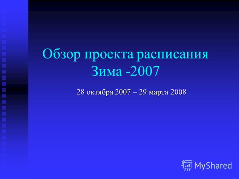 Обзор проекта расписания Зима -2007 28 октября 2007 – 29 марта 2008