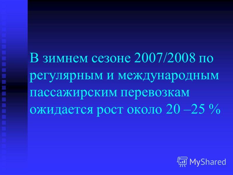 В зимнем сезоне 2007/2008 по регулярным и международным пассажирским перевозкам ожидается рост около 20 –25 %