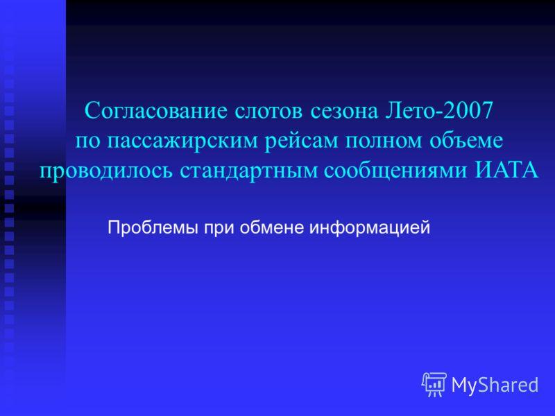 Согласование слотов сезона Лето-2007 по пассажирским рейсам полном объеме проводилось стандартным сообщениями ИАТА Проблемы при обмене информацией