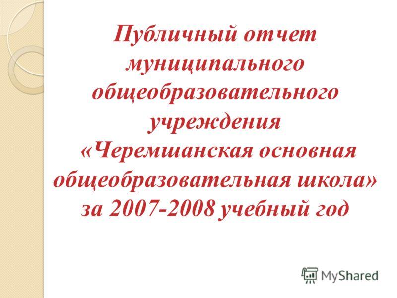 Публичный отчет муниципального общеобразовательного учреждения «Черемшанская основная общеобразовательная школа» за 2007-2008 учебный год
