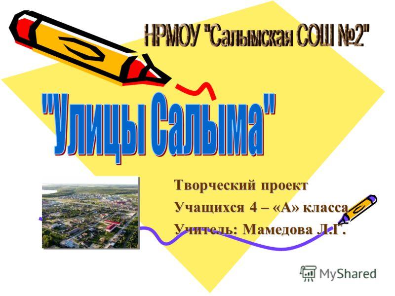 Творческий проект Учащихся 4 – «А» класса Учитель: Мамедова Л.Г.
