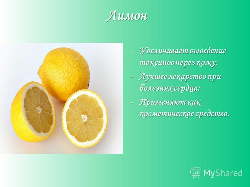Лимон -Увеличивает выведение токсинов через кожу; -Лучшее лекарство при болезнях сердца; -Применяют как косметическое средство.