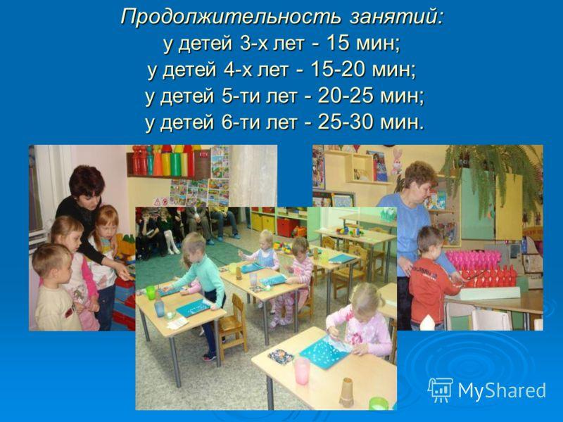 Продолжительность занятий: у детей 3-х лет - 15 мин; у детей 4-х лет - 15-20 мин; у детей 5-ти лет - 20-25 мин; у детей 6-ти лет - 25-30 мин.