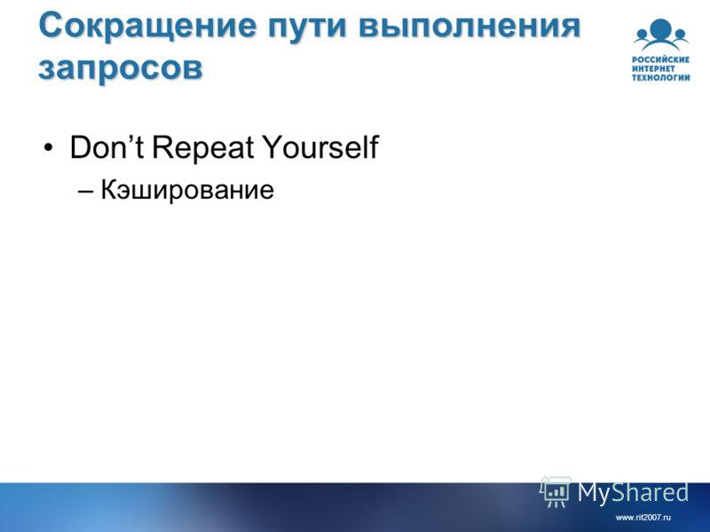 www.rit2007.ru Сокращение пути выполнения запросов Dont Repeat Yourself –Кэширование