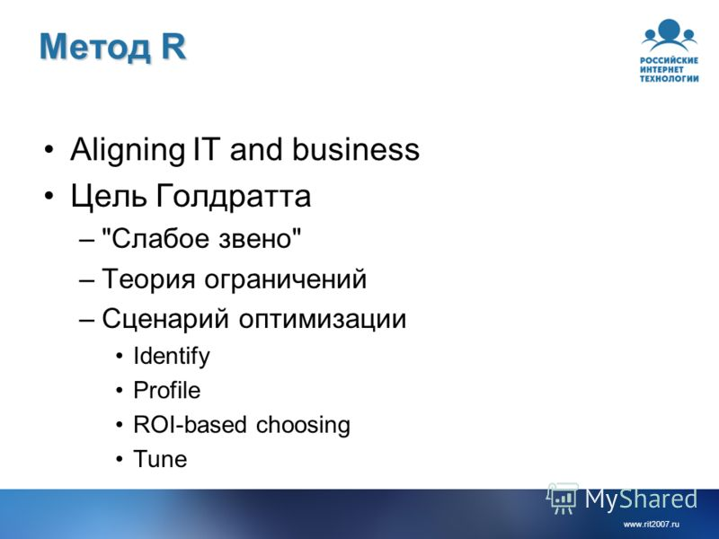 www.rit2007.ru Метод R Aligning IT and business Цель Голдратта –Слабое звено –Теория ограничений –Сценарий оптимизации Identify Profile ROI-based choosing Tune