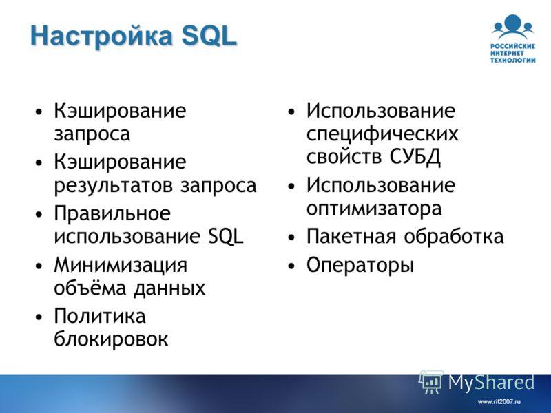 www.rit2007.ru Настройка SQL Кэширование запроса Кэширование результатов запроса Правильное использование SQL Минимизация объёма данных Политика блокировок Использование специфических свойств СУБД Использование оптимизатора Пакетная обработка Операто