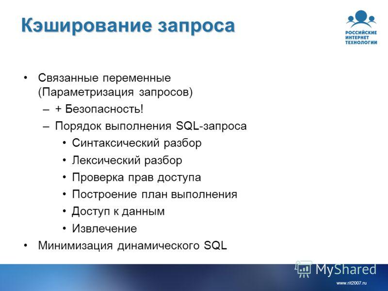 www.rit2007.ru Кэширование запроса Связанные переменные (Параметризация запросов) –+ Безопасность! –Порядок выполнения SQL-запроса Синтаксический разбор Лексический разбор Проверка прав доступа Построение план выполнения Доступ к данным Извлечение Ми