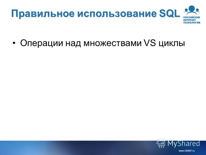 www.rit2007.ru Правильное использование SQL Операции над множествами VS циклы