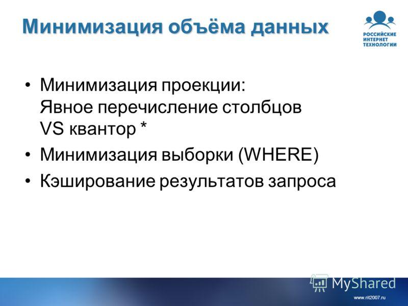 www.rit2007.ru Минимизация объёма данных Минимизация проекции: Явное перечисление столбцов VS квантор * Минимизация выборки (WHERE) Кэширование результатов запроса