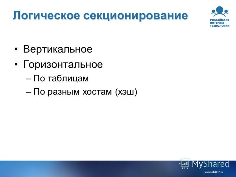 www.rit2007.ru Логическое секционирование Вертикальное Горизонтальное –По таблицам –По разным хостам (хэш)