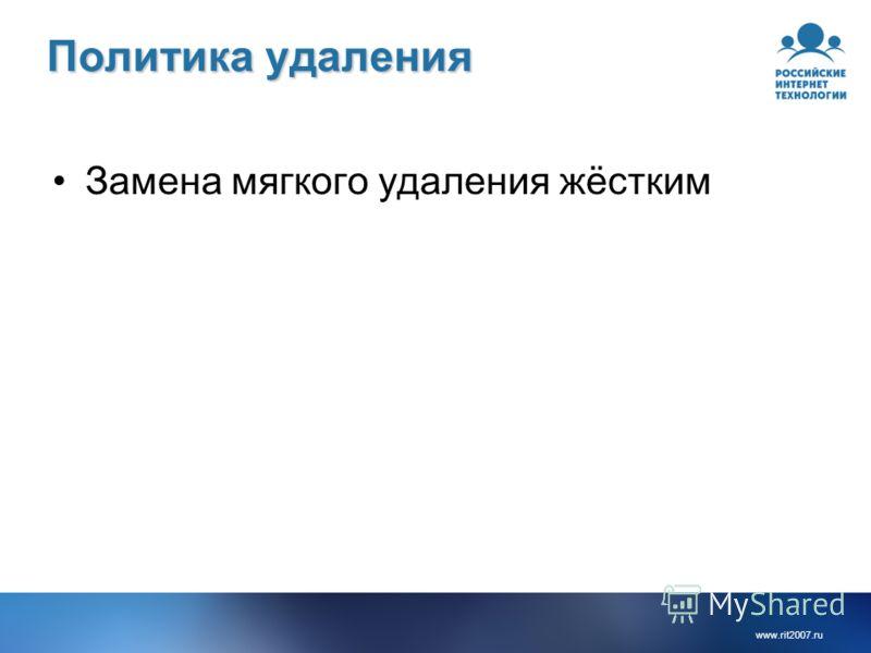 www.rit2007.ru Политика удаления Замена мягкого удаления жёстким