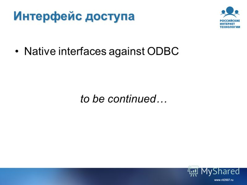 www.rit2007.ru Интерфейс доступа Native interfaces against ODBC to be continued…