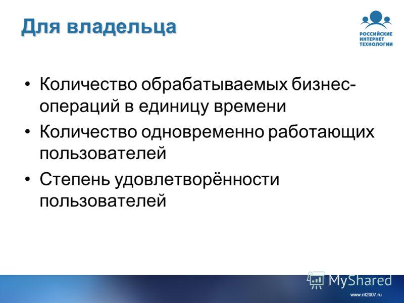 www.rit2007.ru Для владельца Количество обрабатываемых бизнес- операций в единицу времени Количество одновременно работающих пользователей Степень удовлетворённости пользователей