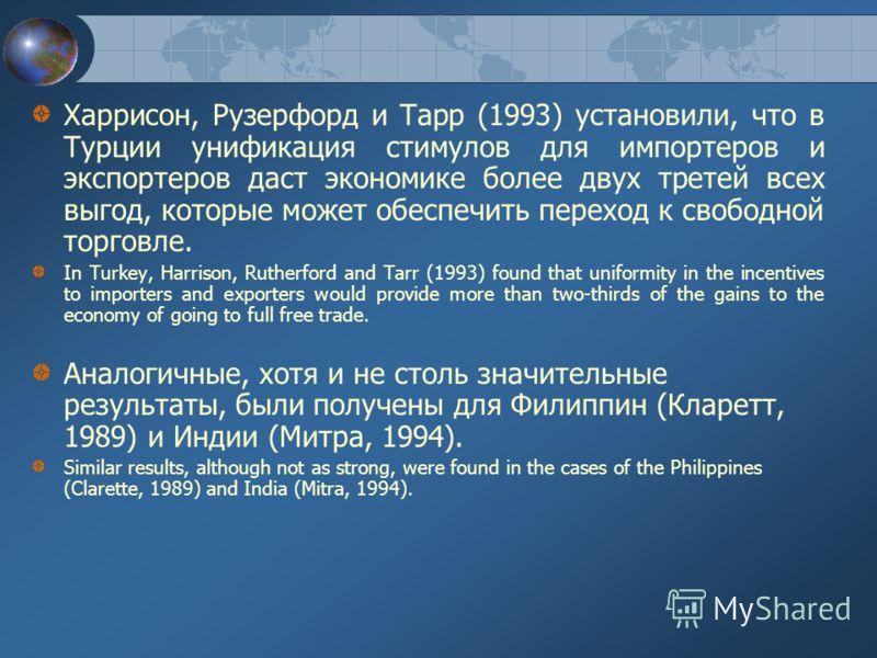 Харрисон, Рузерфорд и Тарр (1993) установили, что в Турции унификация стимулов для импортеров и экспортеров даст экономике более двух третей всех выгод, которые может обеспечить переход к свободной торговле. In Turkey, Harrison, Rutherford and Tarr (