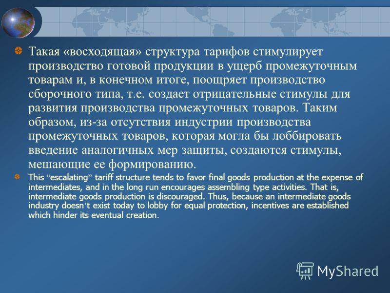 Такая «восходящая» структура тарифов стимулирует производство готовой продукции в ущерб промежуточным товарам и, в конечном итоге, поощряет производство сборочного типа, т.е. создает отрицательные стимулы для развития производства промежуточных товар