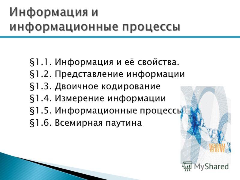 Информация и информационные процессы §1.1. Информация и её свойства. §1.2. Представление информации §1.3. Двоичное кодирование §1.4. Измерение информации §1.5. Информационные процессы §1.6. Всемирная паутина