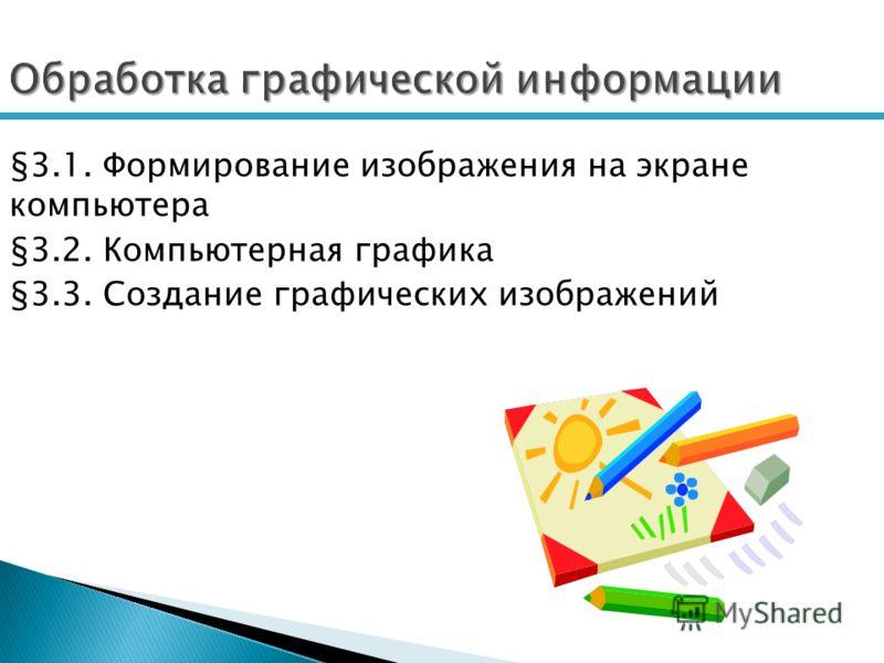 Обработка графической информации §3.1. Формирование изображения на экране компьютера §3.2. Компьютерная графика §3.3. Создание графических изображений